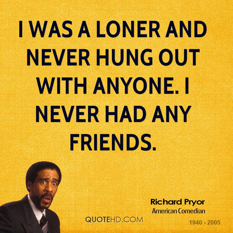 I was a loner and never hung out with anyone. I never had any friends.