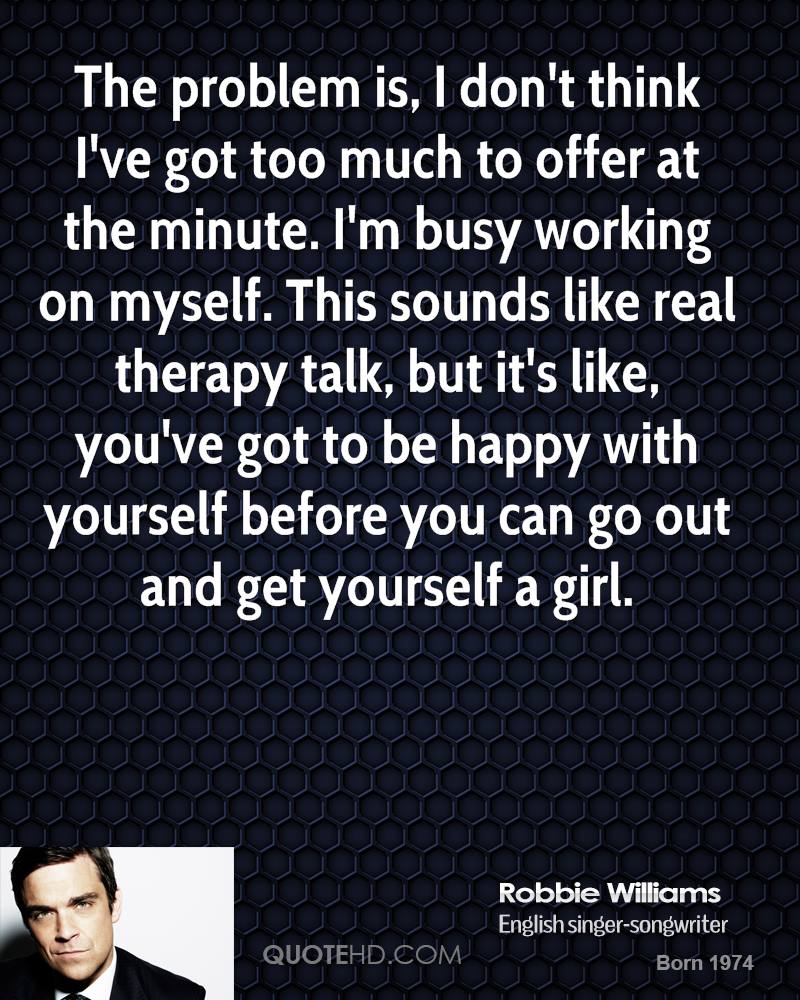 robbie williams quotes quotehd the problem is i don t think i ve got too much to
