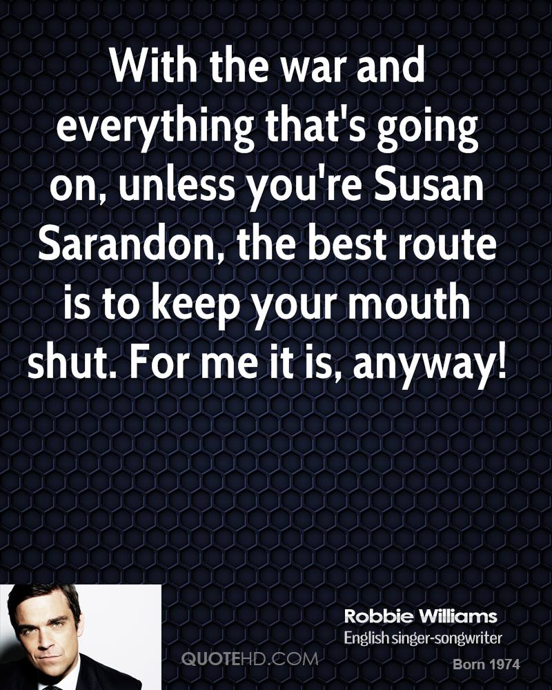 With the war and everything that's going on, unless you're Susan Sarandon, the best route is to keep your mouth shut. For me it is, anyway!