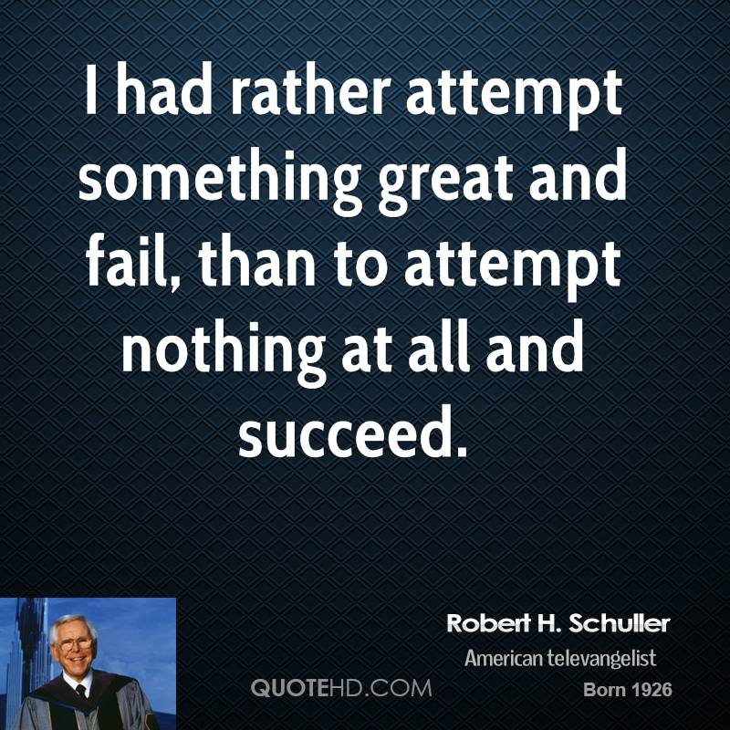I had rather attempt something great and fail, than to attempt nothing at all and succeed.