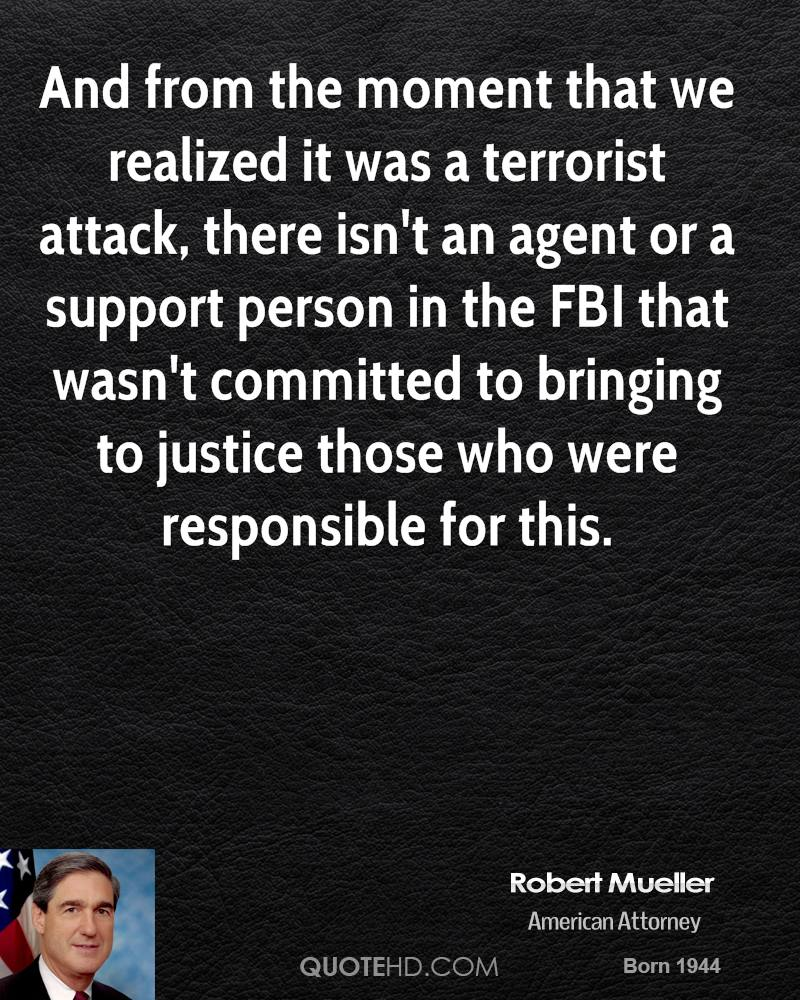 And from the moment that we realized it was a terrorist attack, there isn't an agent or a support person in the FBI that wasn't committed to bringing to justice those who were responsible for this.