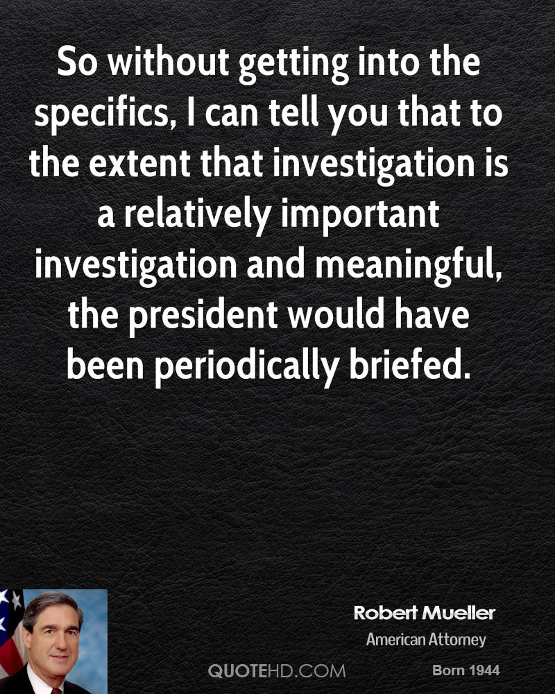 So without getting into the specifics, I can tell you that to the extent that investigation is a relatively important investigation and meaningful, the president would have been periodically briefed.