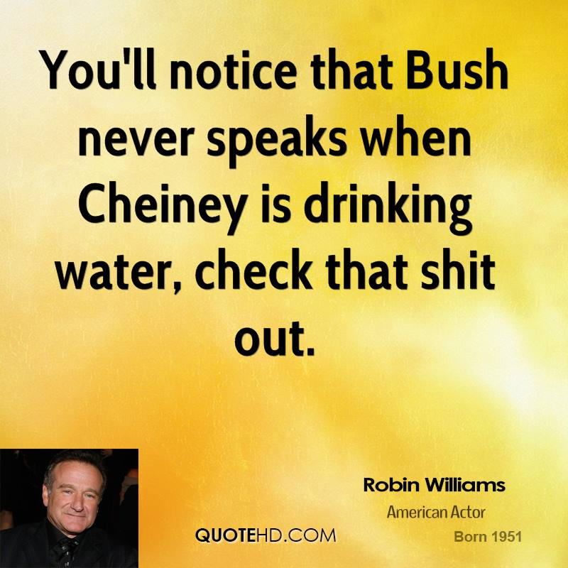 You'll notice that Bush never speaks when Cheiney is drinking water, check that shit out.