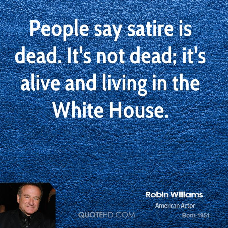 People say satire is dead. It's not dead; it's alive and living in the White House.