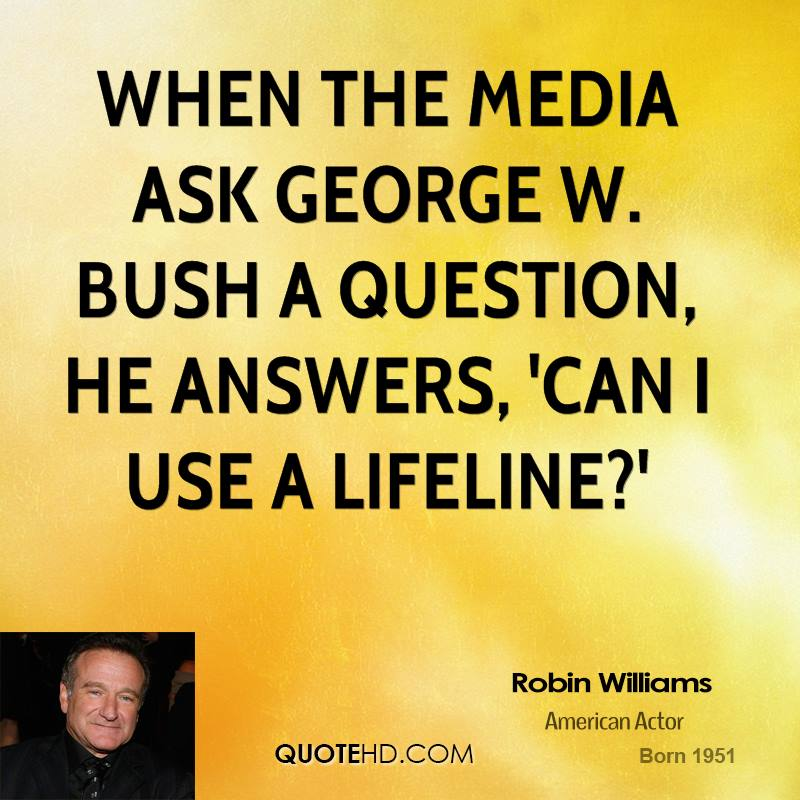 When the media ask George W. Bush a question, he answers, 'Can I use a lifeline?'