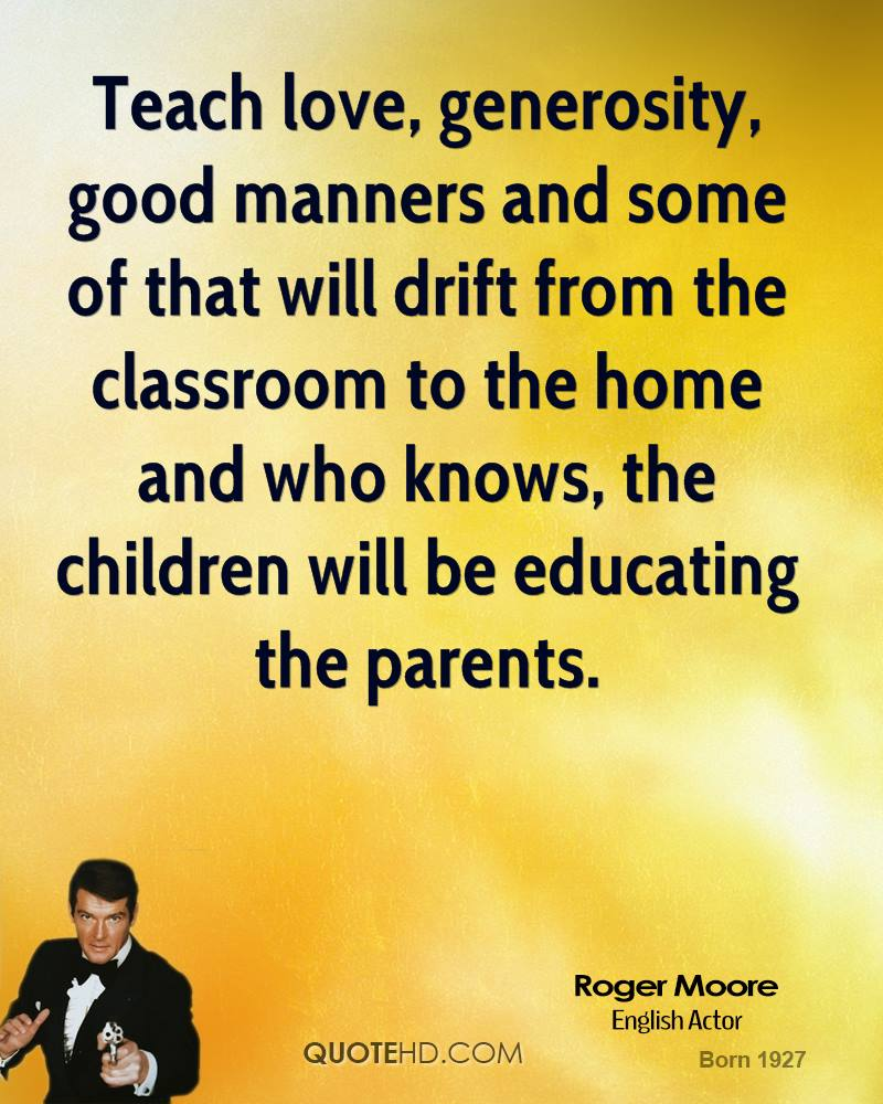 Teach love, generosity, good manners and some of that will drift from the classroom to the home and who knows, the children will be educating the parents.