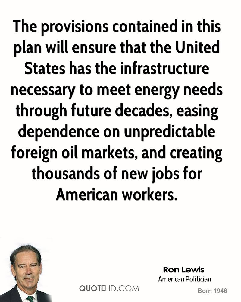 The provisions contained in this plan will ensure that the United States has the infrastructure necessary to meet energy needs through future decades, easing dependence on unpredictable foreign oil markets, and creating thousands of new jobs for American workers.