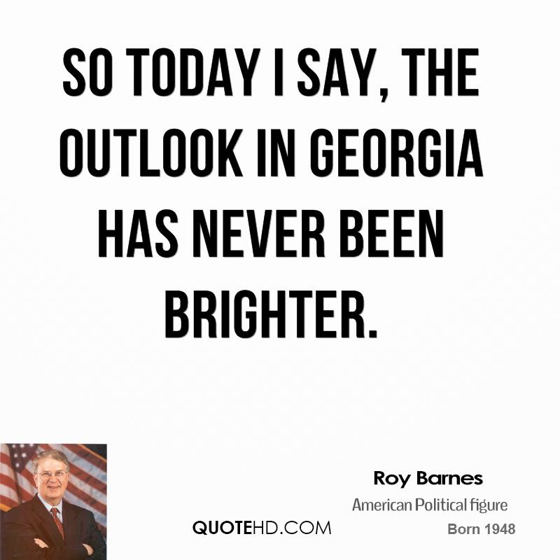 So today I say, the outlook in Georgia has never been brighter.