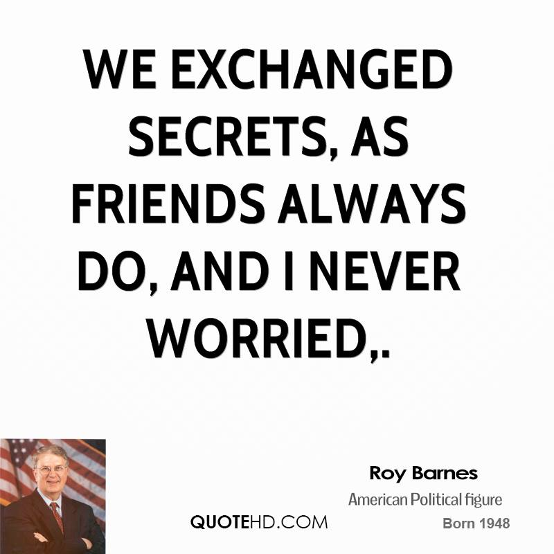 We exchanged secrets, as friends always do, and I never worried.