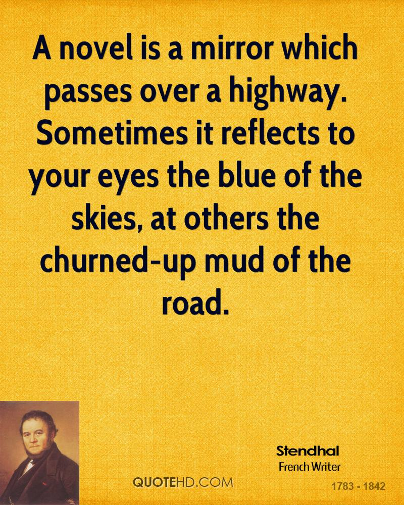 A novel is a mirror which passes over a highway. Sometimes it reflects to your eyes the blue of the skies, at others the churned-up mud of the road.