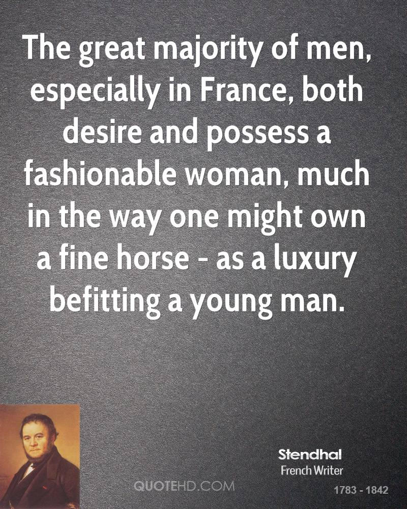 The great majority of men, especially in France, both desire and possess a fashionable woman, much in the way one might own a fine horse - as a luxury befitting a young man.