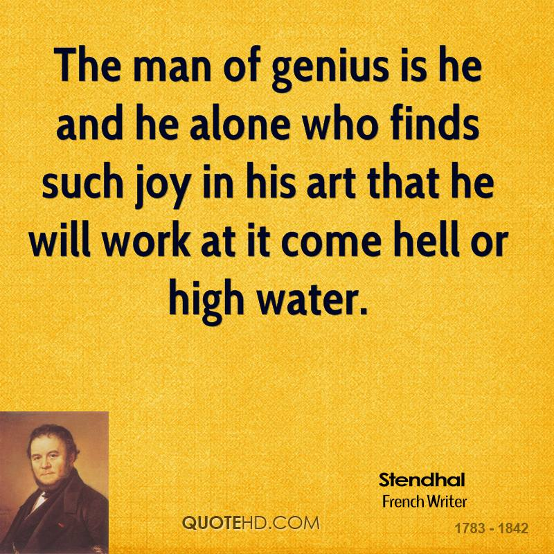 The man of genius is he and he alone who finds such joy in his art that he will work at it come hell or high water.