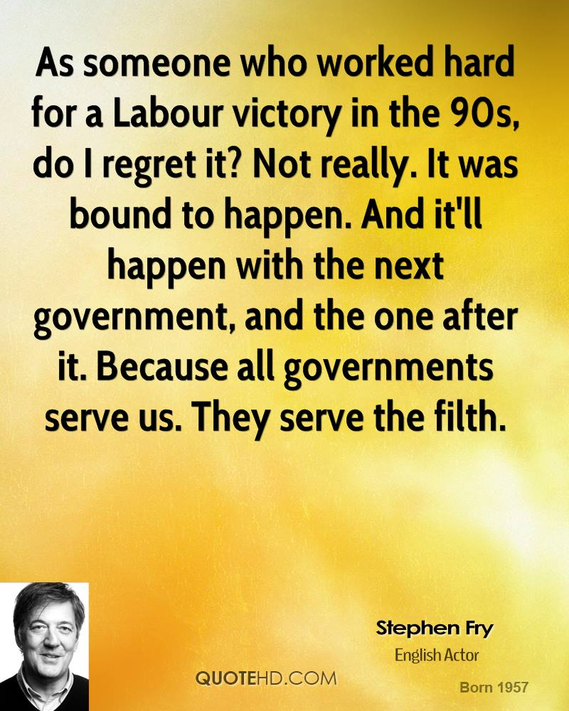 As someone who worked hard for a Labour victory in the 90s, do I regret it? Not really. It was bound to happen. And it'll happen with the next government, and the one after it. Because all governments serve us. They serve the filth.