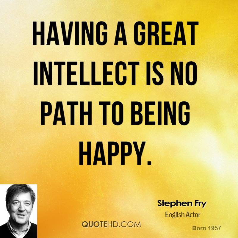 'Having a great intellect is no path to being happy.'– Stephen Fry.?