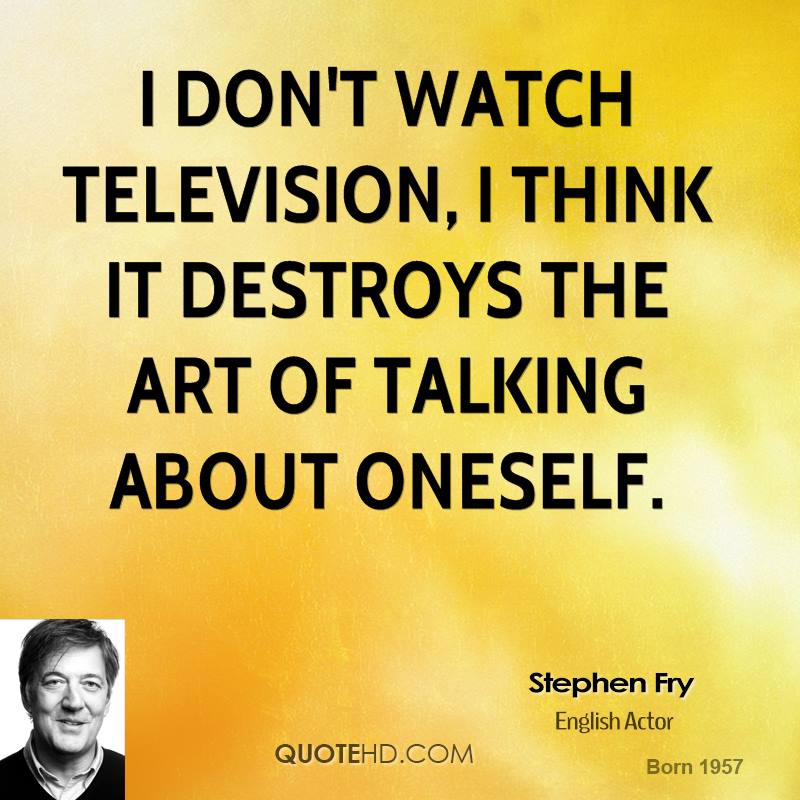 I don't watch television, I think it destroys the art of talking about oneself.