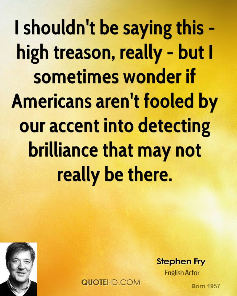 I shouldn't be saying this - high treason, really - but I sometimes wonder if Americans aren't fooled by our accent into detecting brilliance that may not really be there.