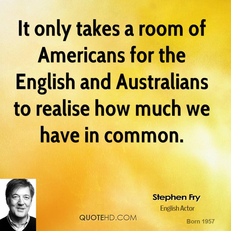 It only takes a room of Americans for the English and Australians to realise how much we have in common.