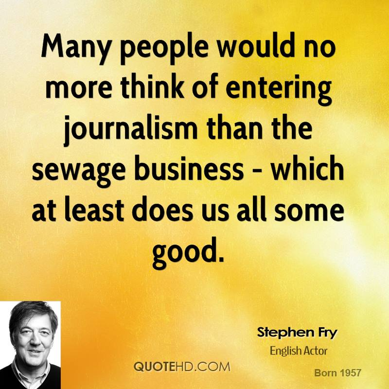 Many people would no more think of entering journalism than the sewage business - which at least does us all some good.