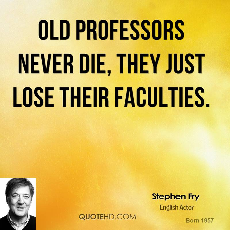 Old Professors never die, they just lose their faculties.