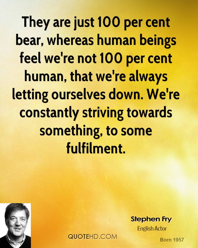 They are just 100 per cent bear, whereas human beings feel we're not 100 per cent human, that we're always letting ourselves down. We're constantly striving towards something, to some fulfilment.