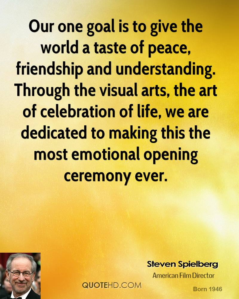 Our one goal is to give the world a taste of peace, friendship and understanding. Through the visual arts, the art of celebration of life, we are dedicated to making this the most emotional opening ceremony ever.