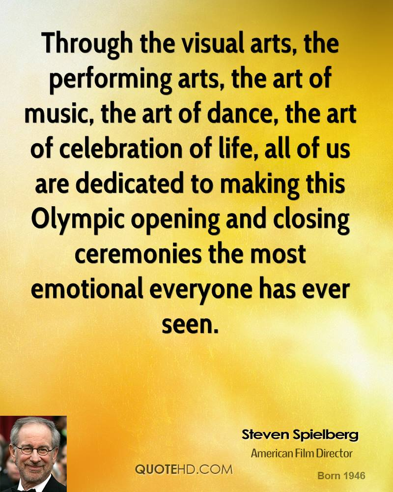 Through the visual arts, the performing arts, the art of music, the art of dance, the art of celebration of life, all of us are dedicated to making this Olympic opening and closing ceremonies the most emotional everyone has ever seen.