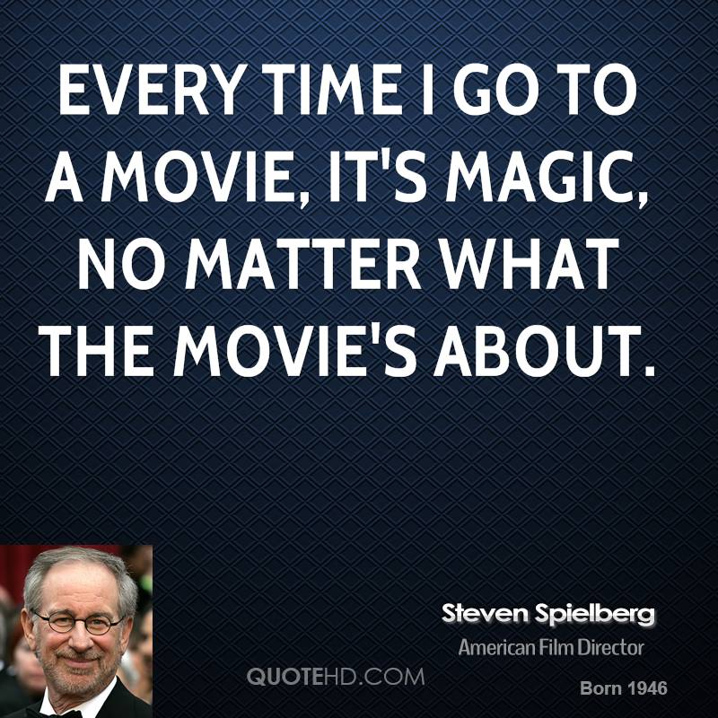 Every time I go to a movie, it's magic, no matter what the movie's about.