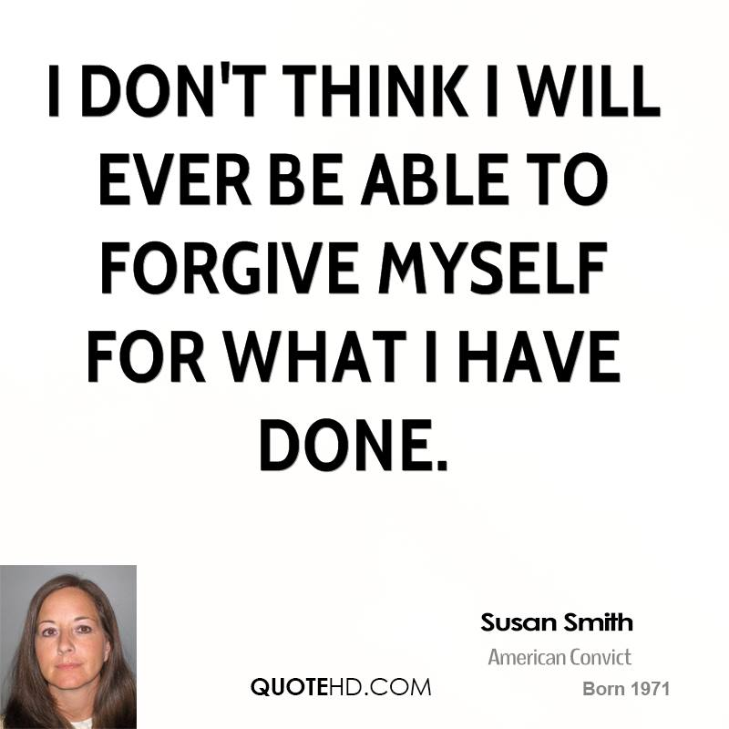 I don't think I will ever be able to forgive myself for what I have done.