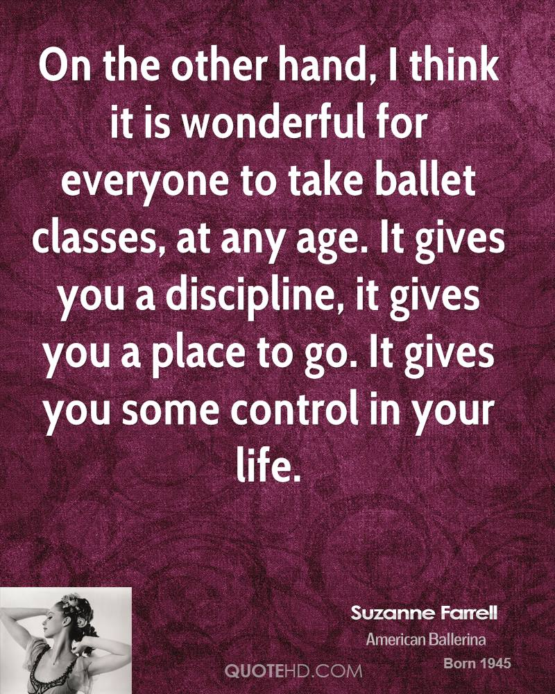On the other hand, I think it is wonderful for everyone to take ballet classes, at any age. It gives you a discipline, it gives you a place to go. It gives you some control in your life.