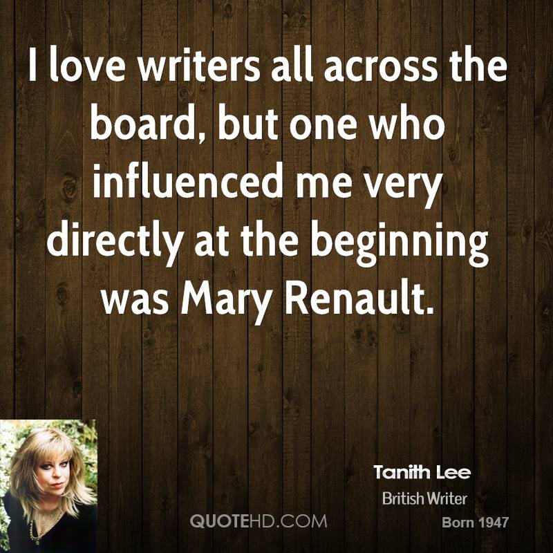 I love writers all across the board, but one who influenced me very directly at the beginning was Mary Renault.