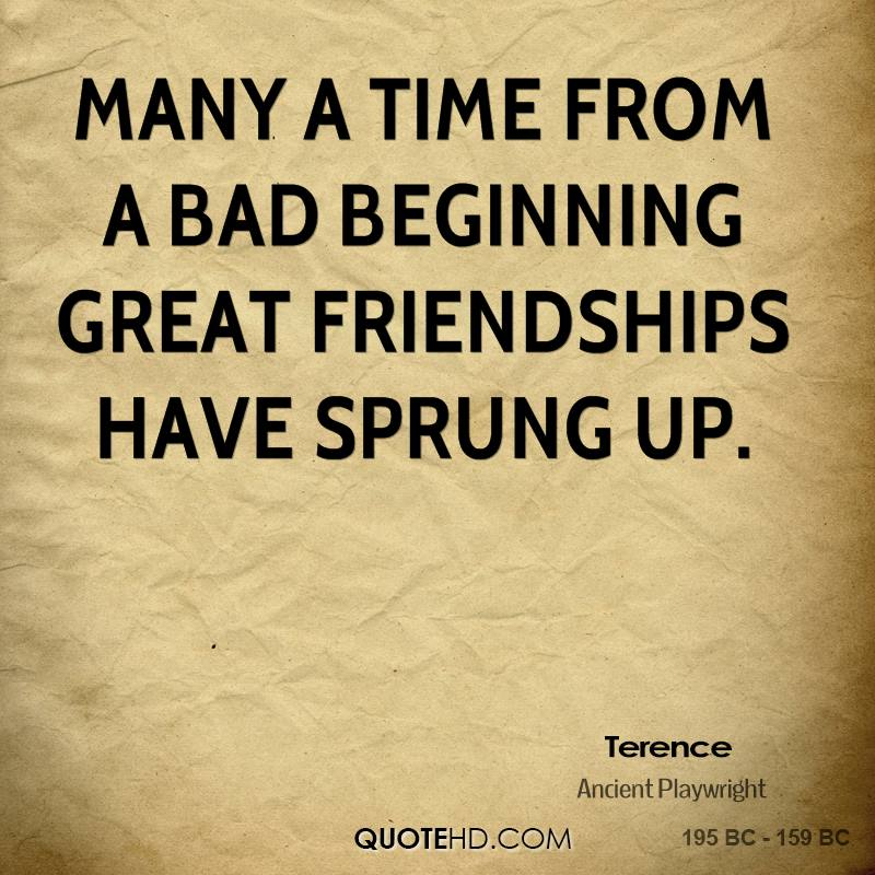 Many a time from a bad beginning great friendships have sprung up.