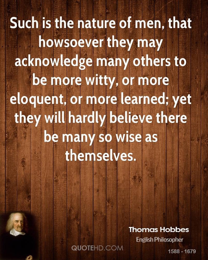 Such is the nature of men, that howsoever they may acknowledge many others to be more witty, or more eloquent, or more learned; yet they will hardly believe there be many so wise as themselves.