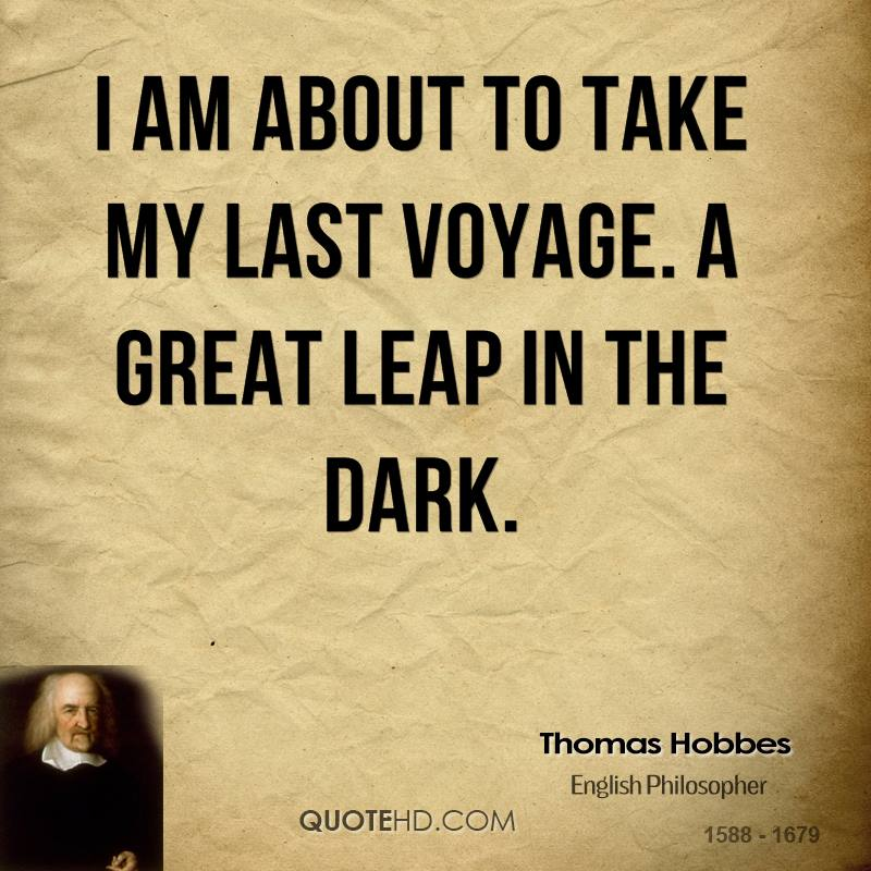 I am about to take my last voyage. A great leap in the dark.