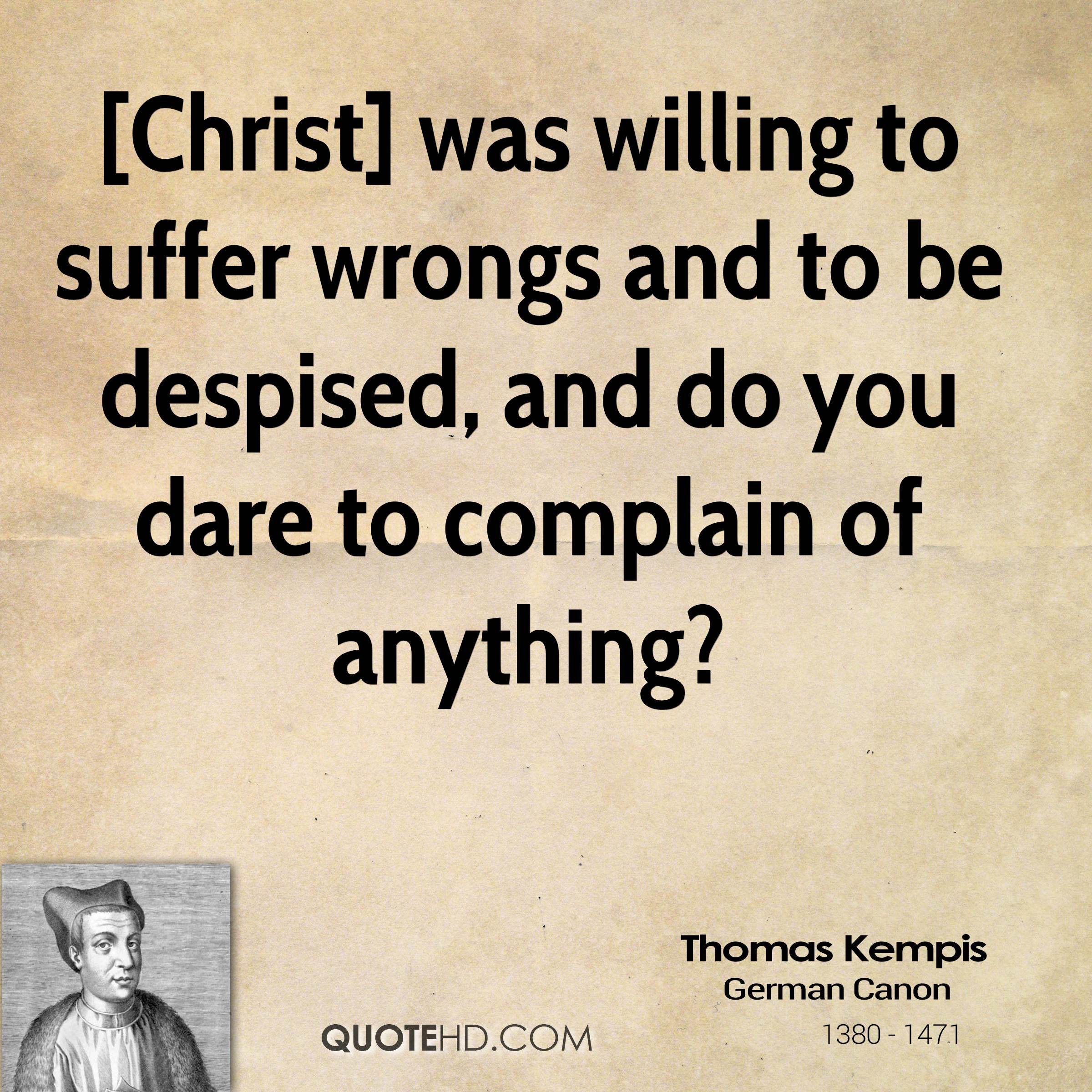 [Christ] was willing to suffer wrongs and to be despised, and do you dare to complain of anything?