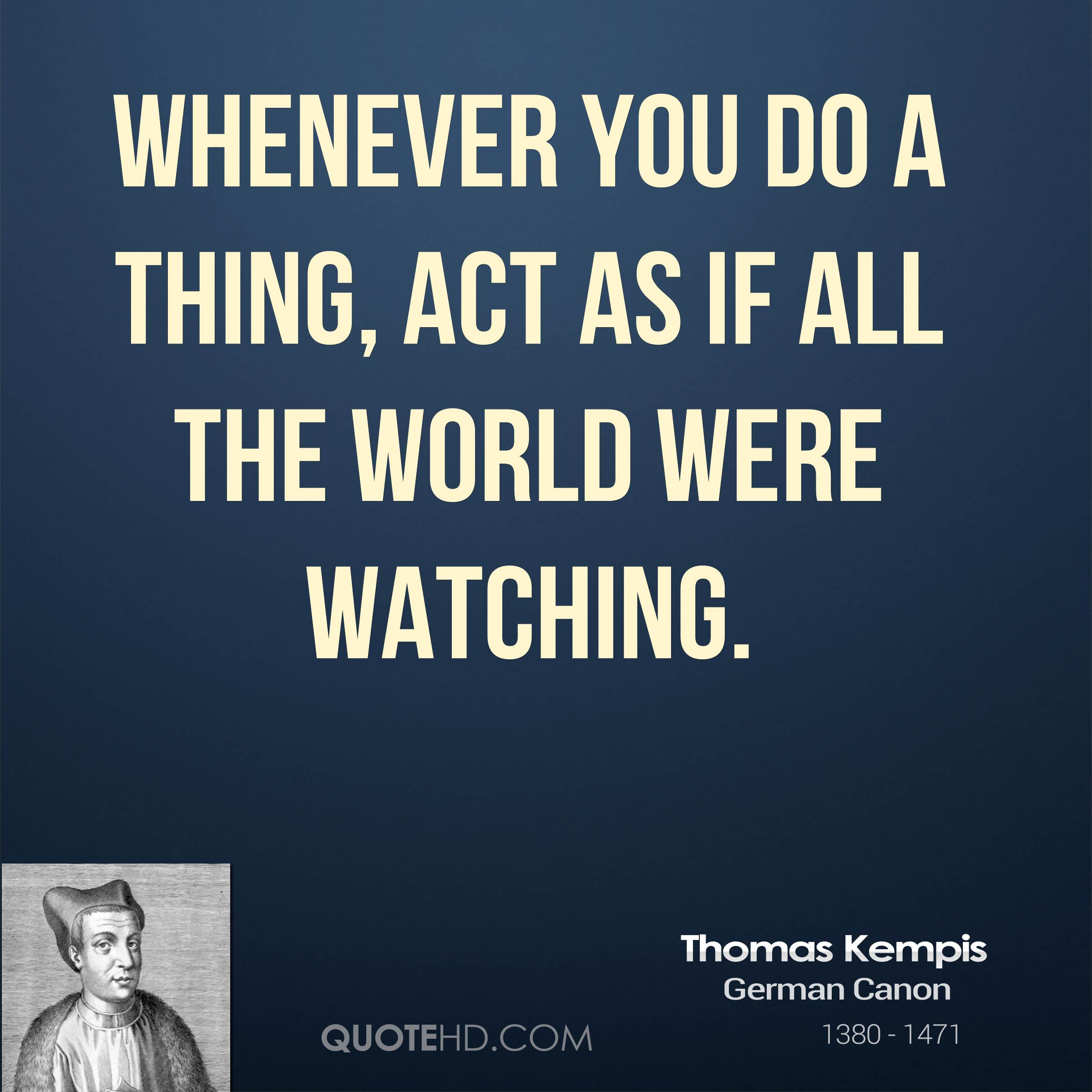 Whenever you do a thing, act as if all the world were watching.