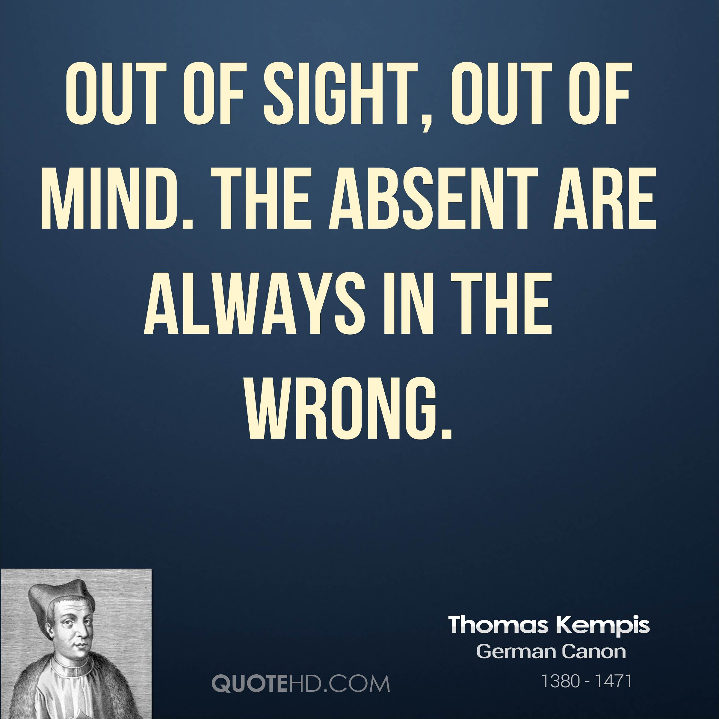 Out of sight, out of mind. The absent are always in the wrong.