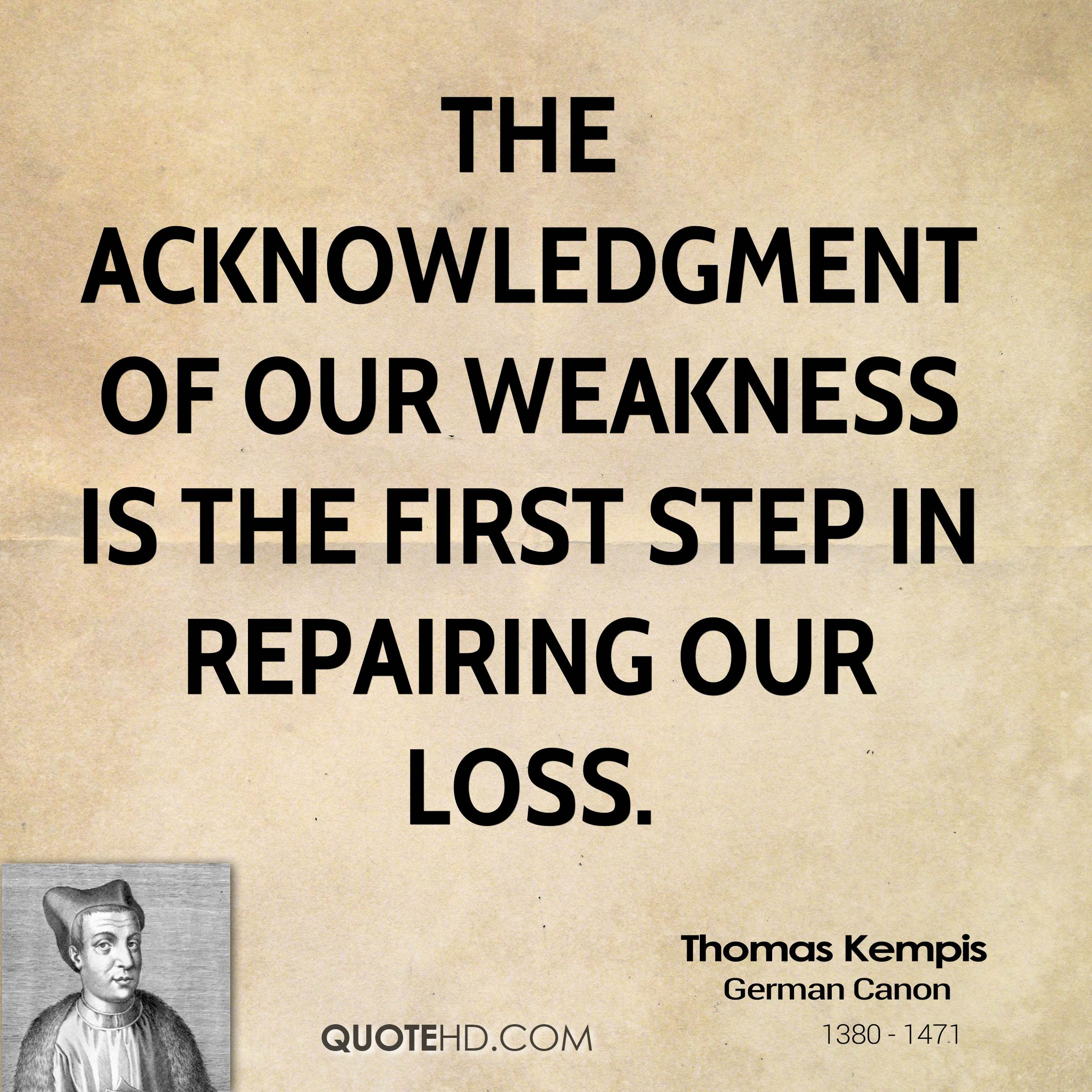 The acknowledgment of our weakness is the first step in repairing our loss.