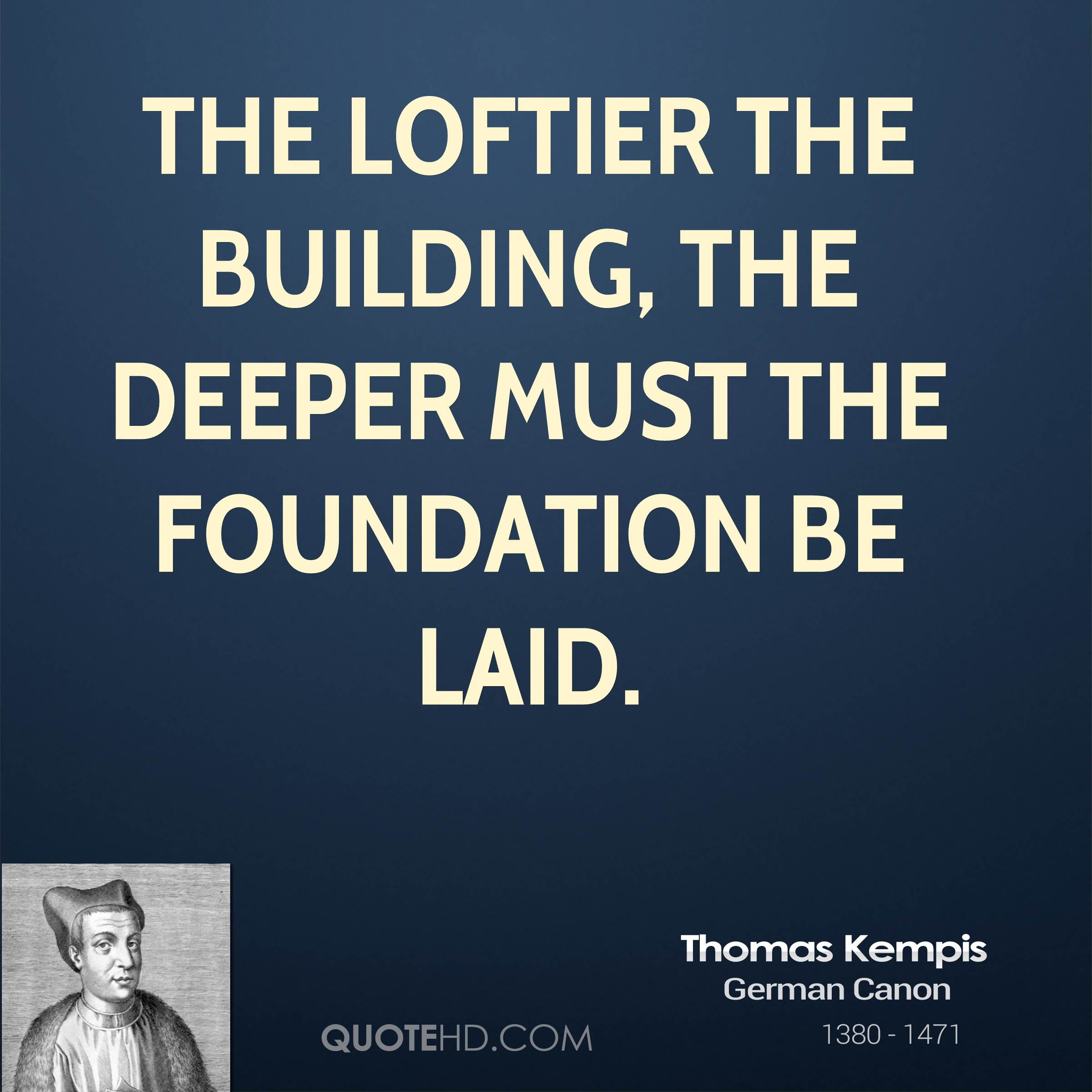 The loftier the building, the deeper must the foundation be laid.