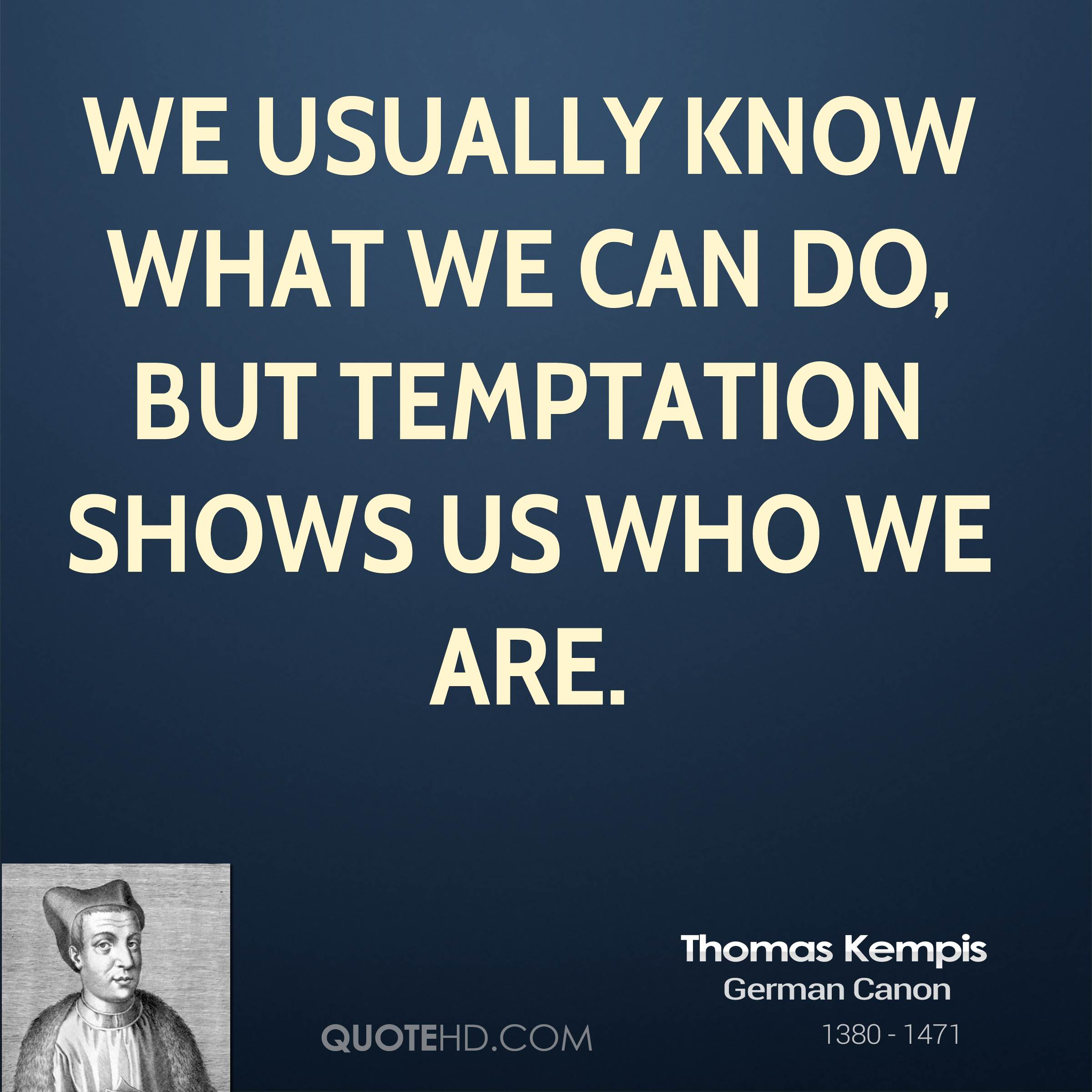 We usually know what we can do, but temptation shows us who we are.