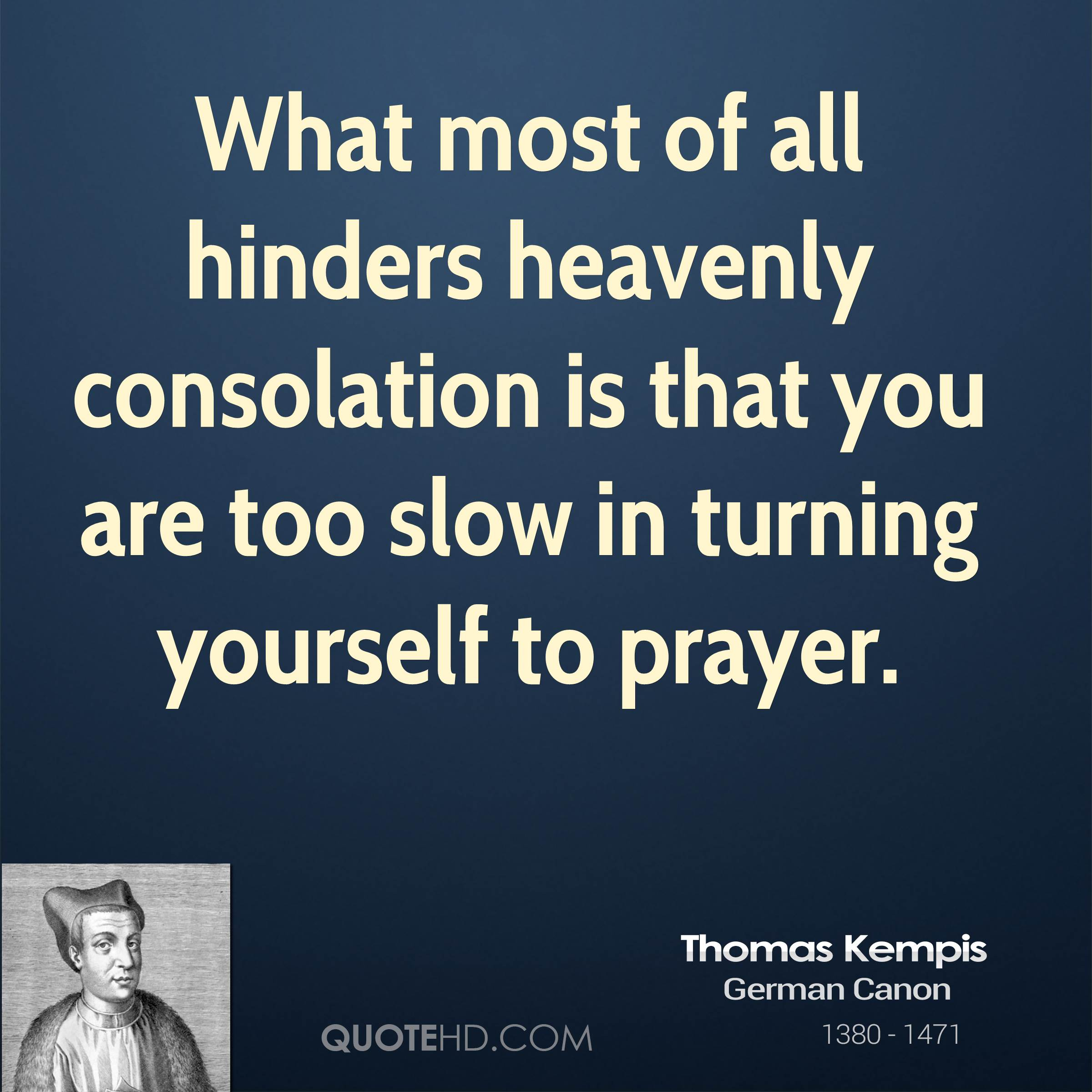 What most of all hinders heavenly consolation is that you are too slow in turning yourself to prayer.