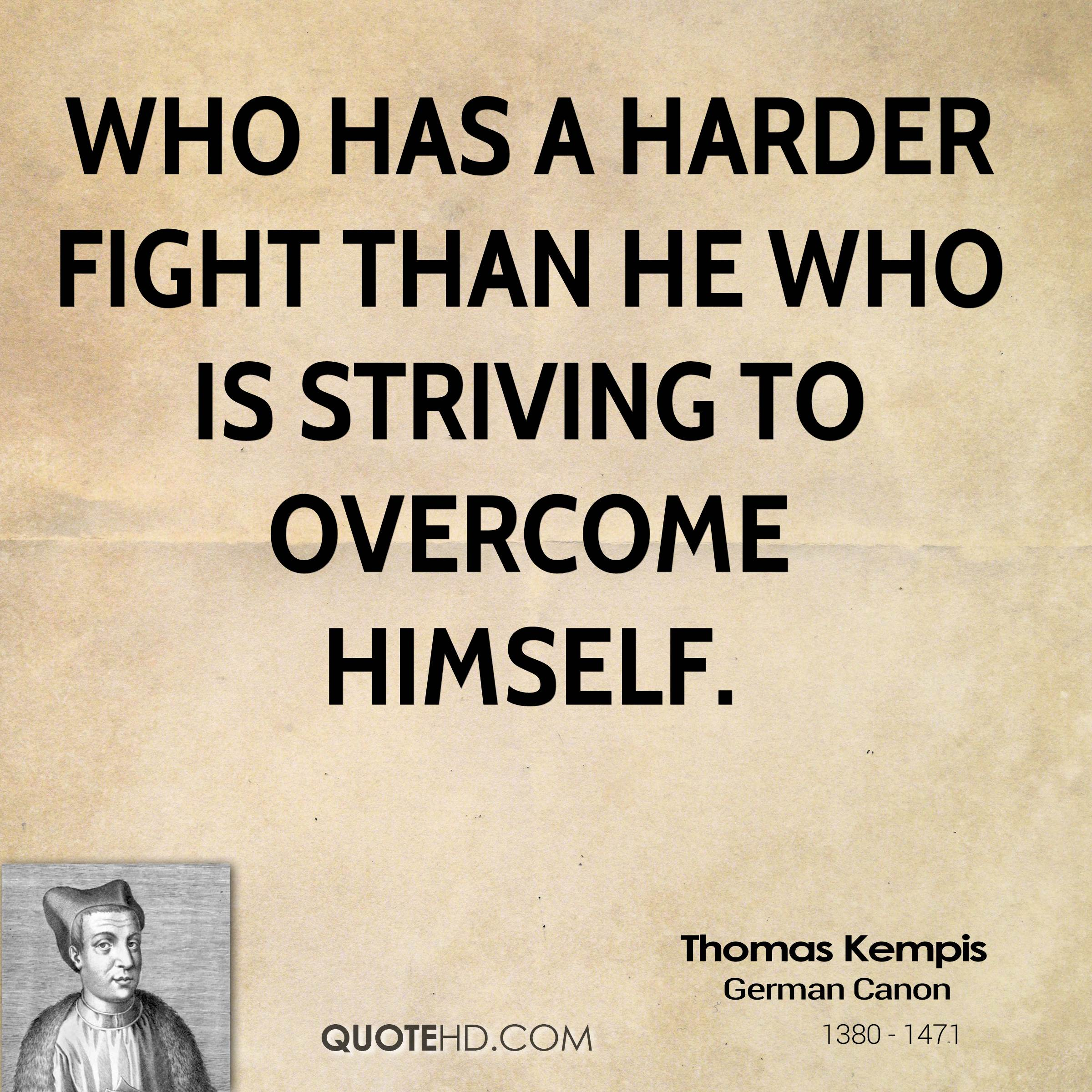 Who has a harder fight than he who is striving to overcome himself.