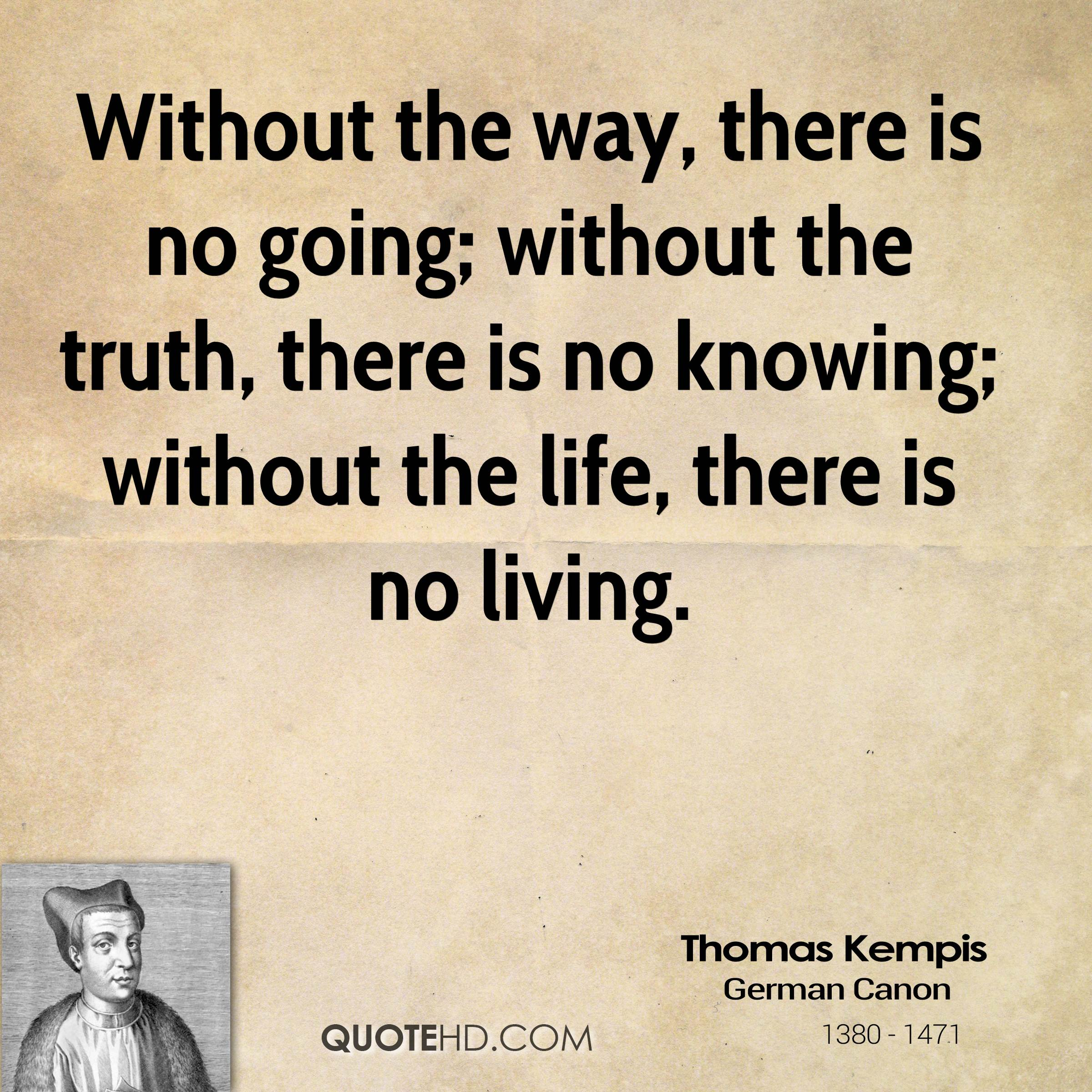 Without the way, there is no going; without the truth, there is no knowing; without the life, there is no living.
