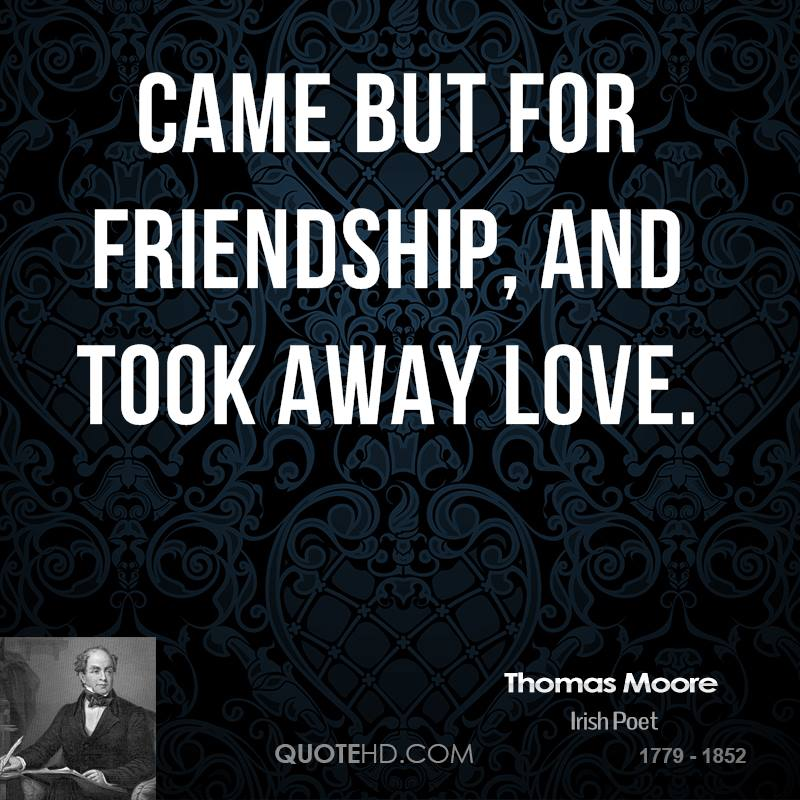 Came but for friendship, and took away love.