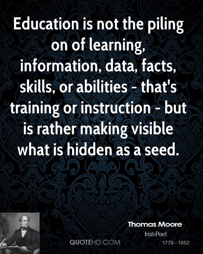 Education is not the piling on of learning, information, data, facts, skills, or abilities - that's training or instruction - but is rather making visible what is hidden as a seed.