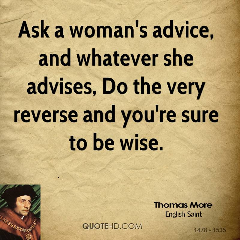 Ask a woman's advice, and whatever she advises, Do the very reverse and you're sure to be wise.