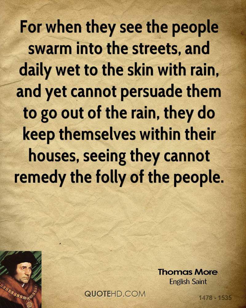 For when they see the people swarm into the streets, and daily wet to the skin with rain, and yet cannot persuade them to go out of the rain, they do keep themselves within their houses, seeing they cannot remedy the folly of the people.
