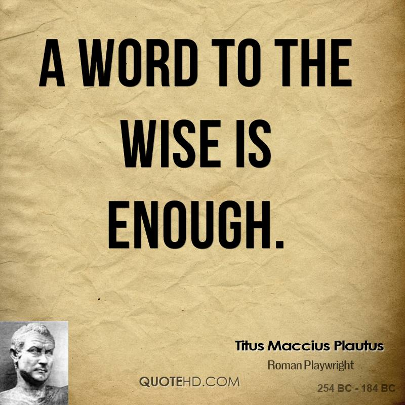 a word to the wise is enough essay Being a good leader essay 3484 words 14 pages leadership is a term on which no one can develop a mutual consensus as it carries a different meaning for ach individual.