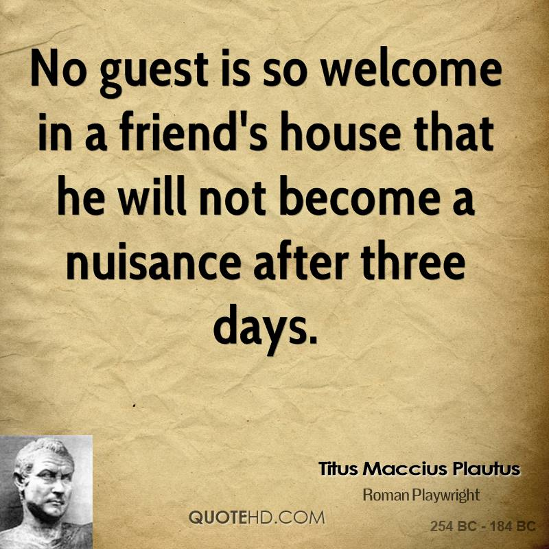 No guest is so welcome in a friend's house that he will not become a nuisance after three days.