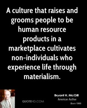 Bryant H. McGill - A culture that raises and grooms people to be human resource products in a marketplace cultivates non-individuals who experience life through materialism.