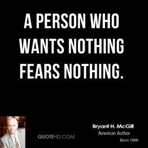 Bryant H. McGill - A person who wants nothing fears nothing.